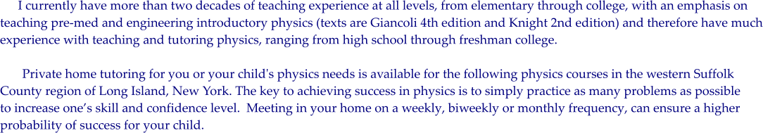 I currently have more than two decades of teaching experience at all levels, from elementary through college, with an emphasis on  teaching pre-med and engineering introductory physics (texts are Giancoli 4th edition and Knight 2nd edition) and therefore have much experience with teaching and tutoring physics, ranging from high school through freshman college.          Private home tutoring for you or your child's physics needs is available for the following physics courses in the western Suffolk County region of Long Island, New York. The key to achieving success in physics is to simply practice as many problems as possible to increase one's skill and confidence level.  Meeting in your home on a weekly, biweekly or monthly frequency, can ensure a higher probability of success for your child.