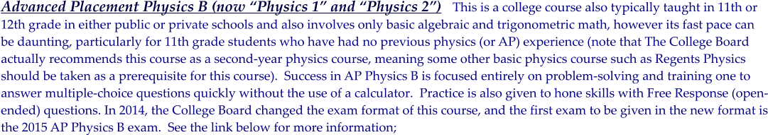 "Advanced Placement Physics B (now ""Physics 1"" and ""Physics 2"")   This is a college course also typically taught in 11th or  12th grade in either public or private schools and also involves only basic algebraic and trigonometric math, however its fast pace can  be daunting, particularly for 11th grade students who have had no previous physics (or AP) experience (note that The College Board actually recommends this course as a second-year physics course, meaning some other basic physics course such as Regents Physics should be taken as a prerequisite for this course).  Success in AP Physics B is focused entirely on problem-solving and training one to  answer multiple-choice questions quickly without the use of a calculator.  Practice is also given to hone skills with Free Response (open- ended) questions. In 2014, the College Board changed the exam format of this course, and the first exam to be given in the new format is the 2015 AP Physics B exam.  See the link below for more information;"