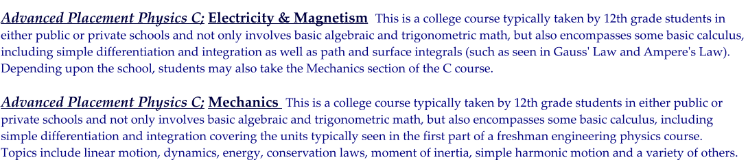Advanced Placement Physics C; Electricity & Magnetism  This is a college course typically taken by 12th grade students in either public or private schools and not only involves basic algebraic and trigonometric math, but also encompasses some basic calculus,  including simple differentiation and integration as well as path and surface integrals (such as seen in Gauss' Law and Ampere's Law).  Depending upon the school, students may also take the Mechanics section of the C course.  Advanced Placement Physics C; Mechanics  This is a college course typically taken by 12th grade students in either public or  private schools and not only involves basic algebraic and trigonometric math, but also encompasses some basic calculus, including  simple differentiation and integration covering the units typically seen in the first part of a freshman engineering physics course.  Topics include linear motion, dynamics, energy, conservation laws, moment of inertia, simple harmonic motion and a variety of others.