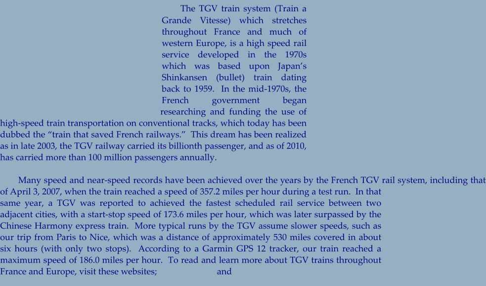 "The TGV train system (Train a Grande Vitesse) which stretches throughout France and much of western Europe, is a high speed rail service developed in the 1970s which was based upon Japan's Shinkansen (bullet) train dating back to 1959.  In the mid-1970s, the French government began researching and funding the use of high-speed train transportation on conventional tracks, which today has been dubbed the ""train that saved French railways.""  This dream has been realized as in late 2003, the TGV railway carried its billionth passenger, and as of 2010, has carried more than 100 million passengers annually.         Many speed and near-speed records have been achieved over the years by the French TGV rail system, including that of April 3, 2007, when the train reached a speed of 357.2 miles per hour during a test run.  In that same year, a TGV was reported to achieved the fastest scheduled rail service between two adjacent cities, with a start-stop speed of 173.6 miles per hour, which was later surpassed by the Chinese Harmony express train.  More typical runs by the TGV assume slower speeds, such as our trip from Paris to Nice, which was a distance of approximately 530 miles covered in about six hours (with only two stops).  According to a Garmin GPS 12 tracker, our train reached a maximum speed of 186.0 miles per hour.  To read and learn more about TGV trains throughout France and Europe, visit these websites;                           and"